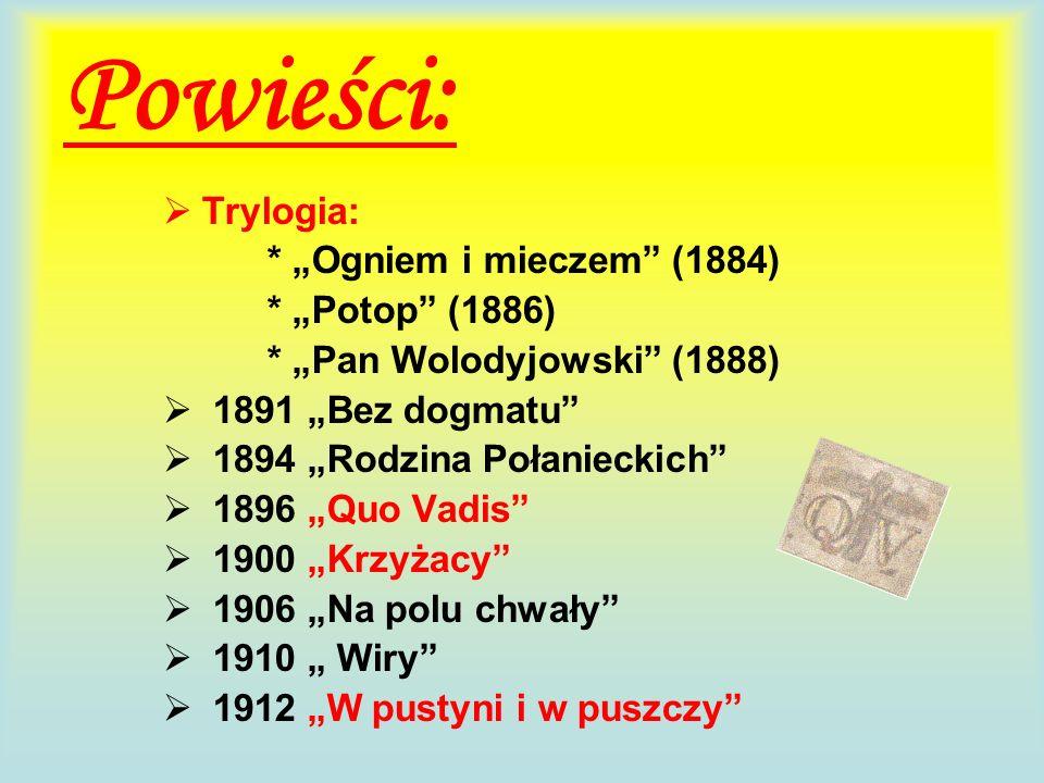 Powieści: Trylogia: * Ogniem i mieczem (1884) * Potop (1886) * Pan Wolodyjowski (1888) 1891 Bez dogmatu 1894 Rodzina Połanieckich 1896 Quo Vadis 1900