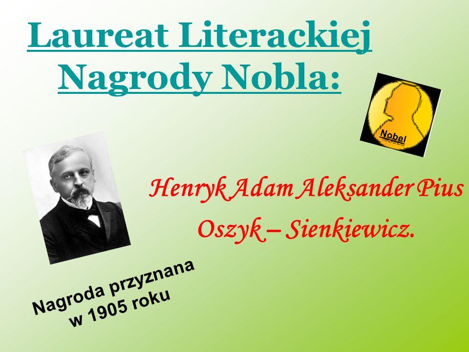 Laureat Literackiej Nagrody Nobla: Henryk Adam Aleksander Pius Oszyk – Sienkiewicz. Nobel Nagroda przyznana w 1905 roku