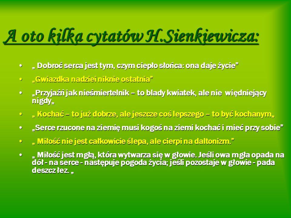 A oto kilka cytatów H.Sienkiewicza: Dobroć serca jest tym, czym ciepło słońca: ona daje życie Dobroć serca jest tym, czym ciepło słońca: ona daje życi