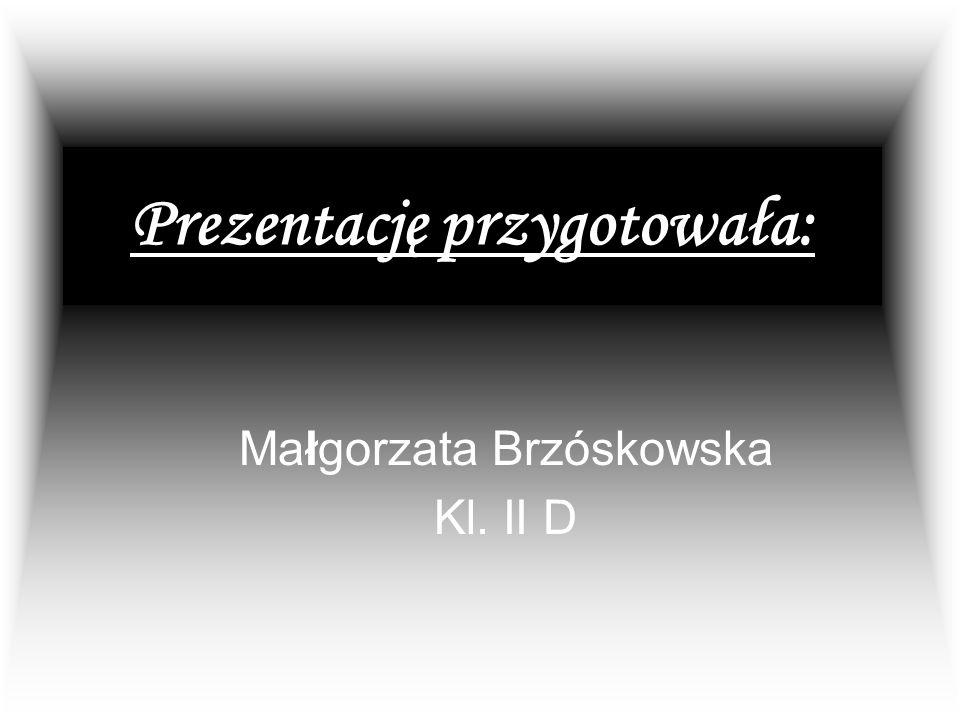 Prezentację przygotowała: Małgorzata Brzóskowska Kl. II D