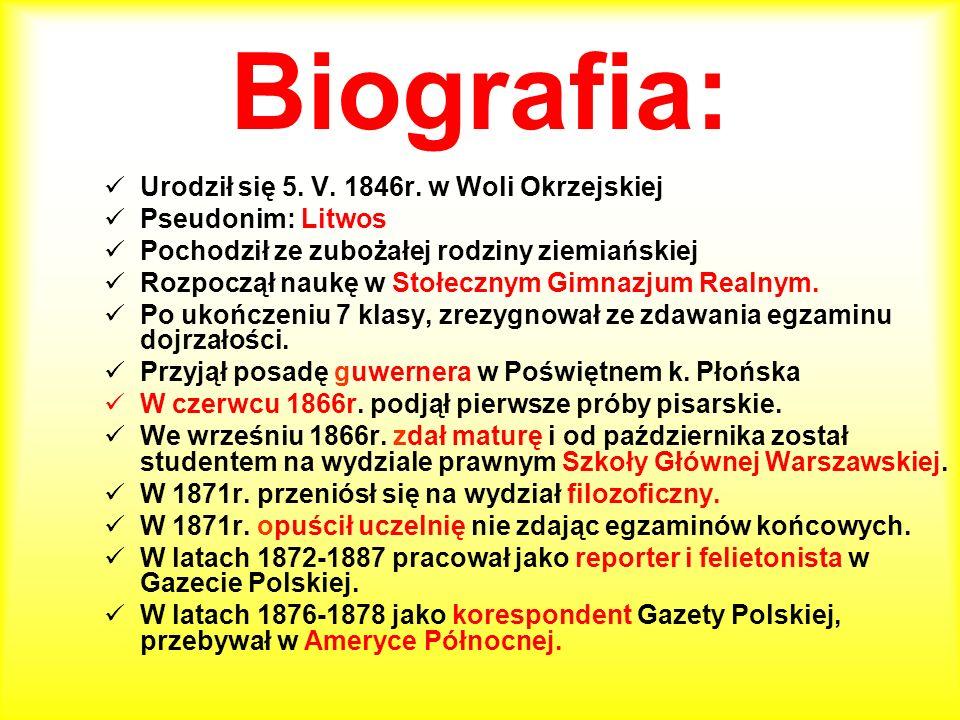Biografia: Urodził się 5. V. 1846r. w Woli Okrzejskiej Pseudonim: Litwos Pochodził ze zubożałej rodziny ziemiańskiej Rozpoczął naukę w Stołecznym Gimn
