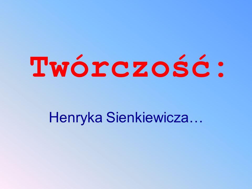 Twórczość: Henryka Sienkiewicza…
