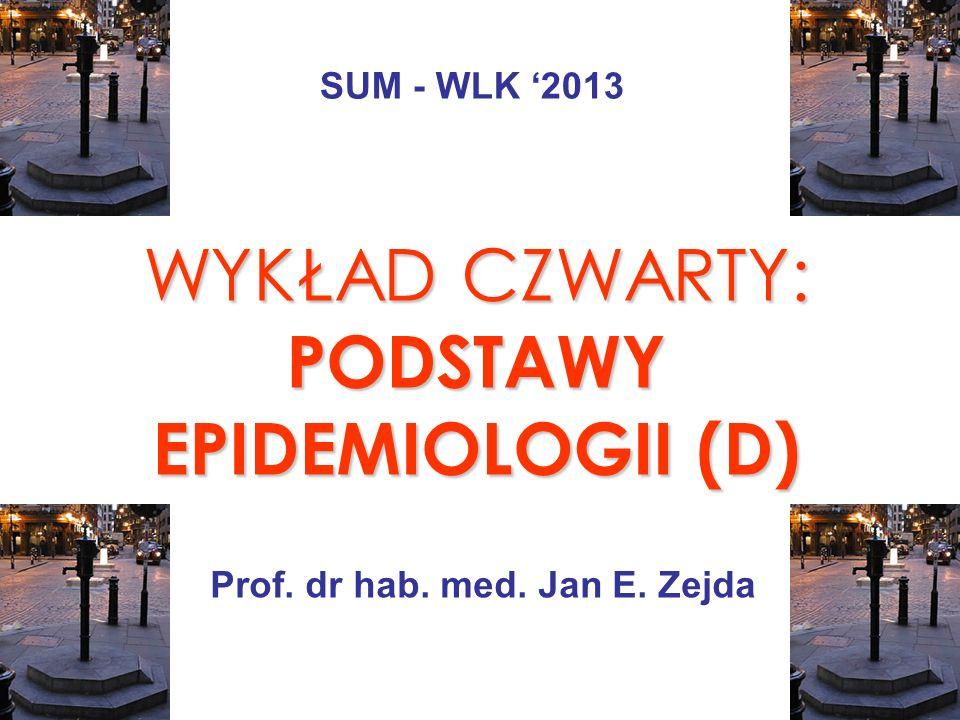 WYKŁAD CZWARTY: PODSTAWY EPIDEMIOLOGII (D) Prof. dr hab. med. Jan E. Zejda SUM - WLK 2013