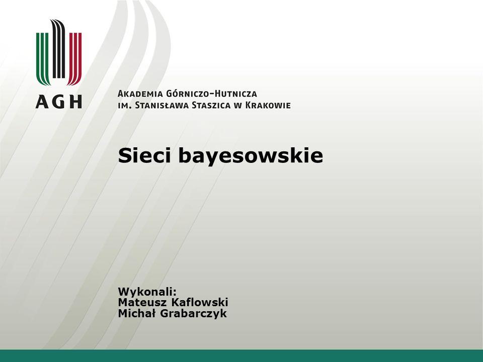 Sieci bayesowskie Wykonali: Mateusz Kaflowski Michał Grabarczyk