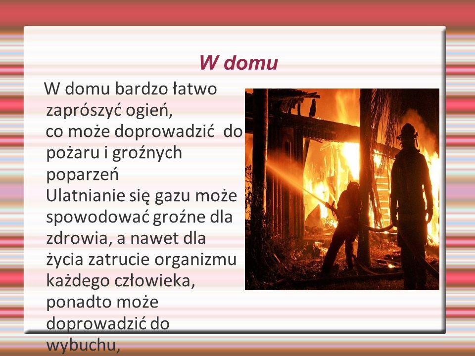 W domu W domu bardzo łatwo zaprószyć ogień, co może doprowadzić do pożaru i groźnych poparzeń Ulatnianie się gazu może spowodować groźne dla zdrowia, a nawet dla życia zatrucie organizmu każdego człowieka, ponadto może doprowadzić do wybuchu,