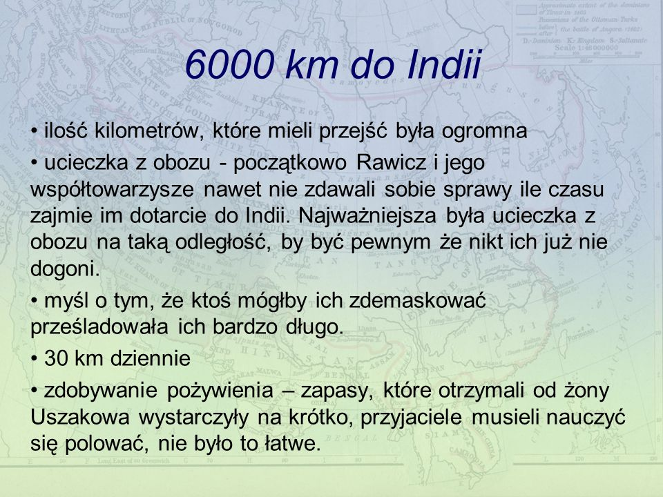 6000 km do Indii ilość kilometrów, które mieli przejść była ogromna ucieczka z obozu - początkowo Rawicz i jego współtowarzysze nawet nie zdawali sobie sprawy ile czasu zajmie im dotarcie do Indii.
