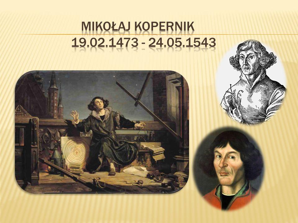 Mikołaj Kopernik (ur.19 II 1473 w Toruniu zm.24 V 1543 we Fromborku) Wielki polski uczony.