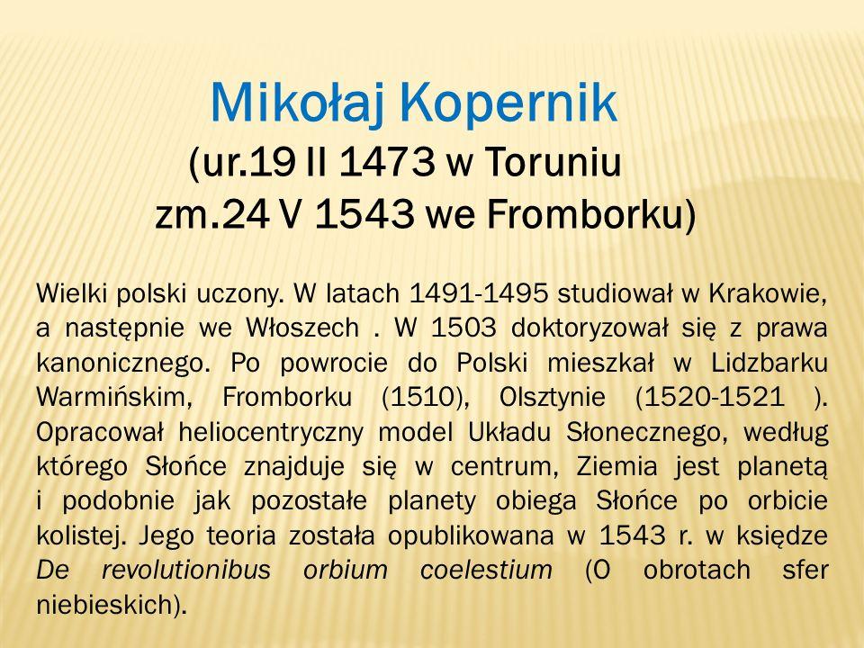 Mikołaj Kopernik (ur.19 II 1473 w Toruniu zm.24 V 1543 we Fromborku) Wielki polski uczony. W latach 1491-1495 studiował w Krakowie, a następnie we Wło