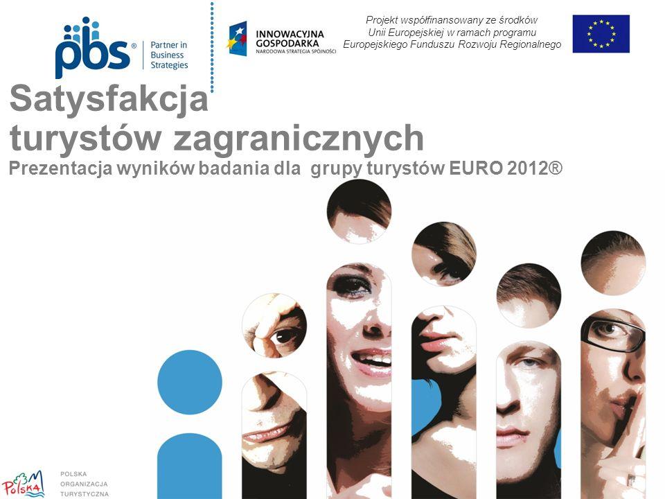 Satysfakcja turystów zagranicznych Prezentacja wyników badania dla grupy turystów EURO 2012® Projekt współfinansowany ze środków Unii Europejskiej w ramach programu Europejskiego Funduszu Rozwoju Regionalnego