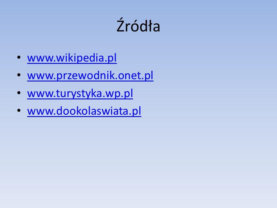 Źródła www.wikipedia.pl www.przewodnik.onet.pl www.turystyka.wp.pl www.dookolaswiata.pl