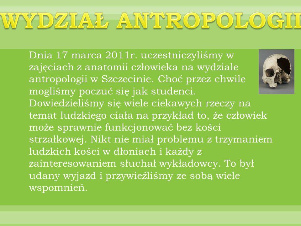 Dnia 17 marca 2011r. uczestniczyliśmy w zajęciach z anatomii człowieka na wydziale antropologii w Szczecinie. Choć przez chwile mogliśmy poczuć się ja