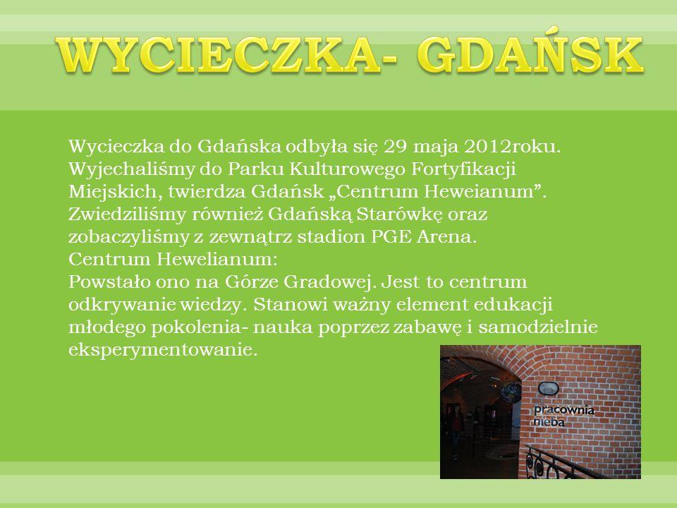 Wycieczka do Gdańska odbyła się 29 maja 2012roku. Wyjechaliśmy do Parku Kulturowego Fortyfikacji Miejskich, twierdza Gdańsk Centrum Heweianum. Zwiedzi