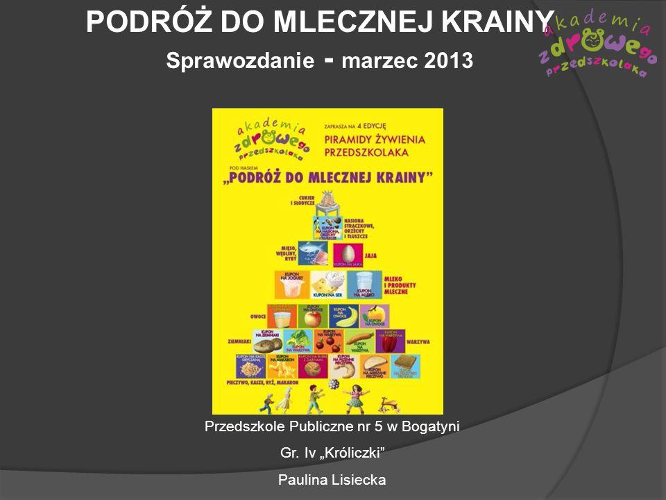 PODRÓŻ DO MLECZNEJ KRAINY Sprawozdanie - marzec 2013 Przedszkole Publiczne nr 5 w Bogatyni Gr. Iv Króliczki Paulina Lisiecka