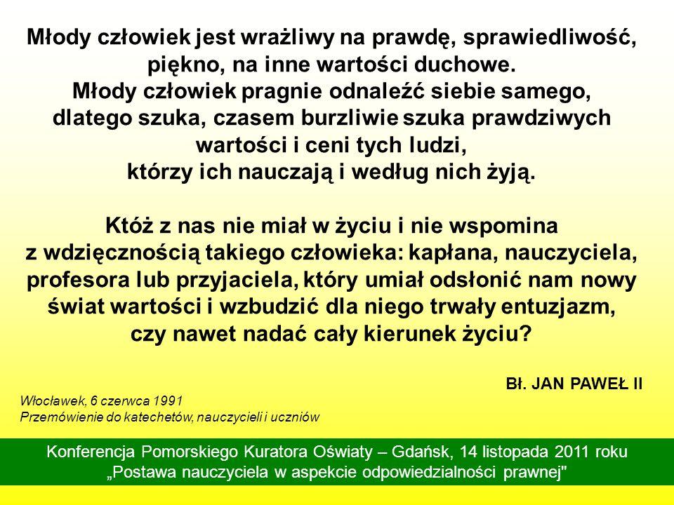 Konferencja Pomorskiego Kuratora Oświaty – Gdańsk, 14 listopada 2011 roku Postawa nauczyciela w aspekcie odpowiedzialności prawnej Proszę was, wychowawcy, którzy jesteście powołani, aby wpajać młodemu pokoleniu autentyczne wartości życia.