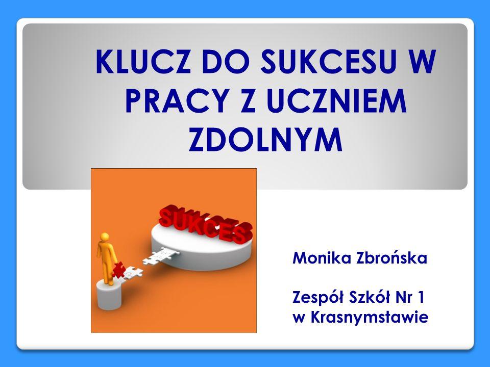 KLUCZ DO SUKCESU W PRACY Z UCZNIEM ZDOLNYM Monika Zbrońska Zespół Szkół Nr 1 w Krasnymstawie