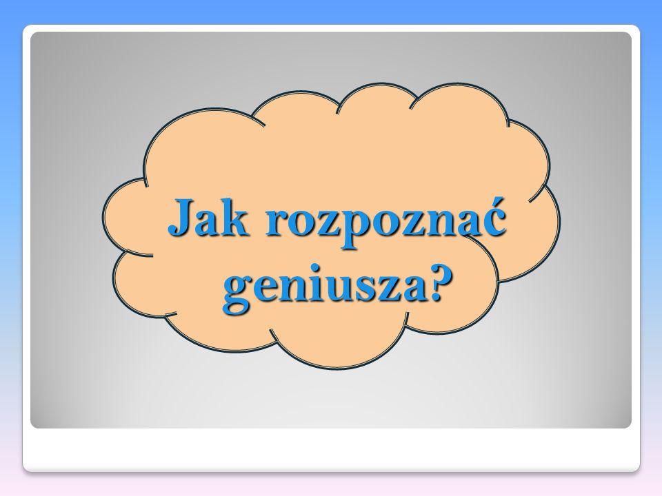 Jak rozpozna ć geniusza?