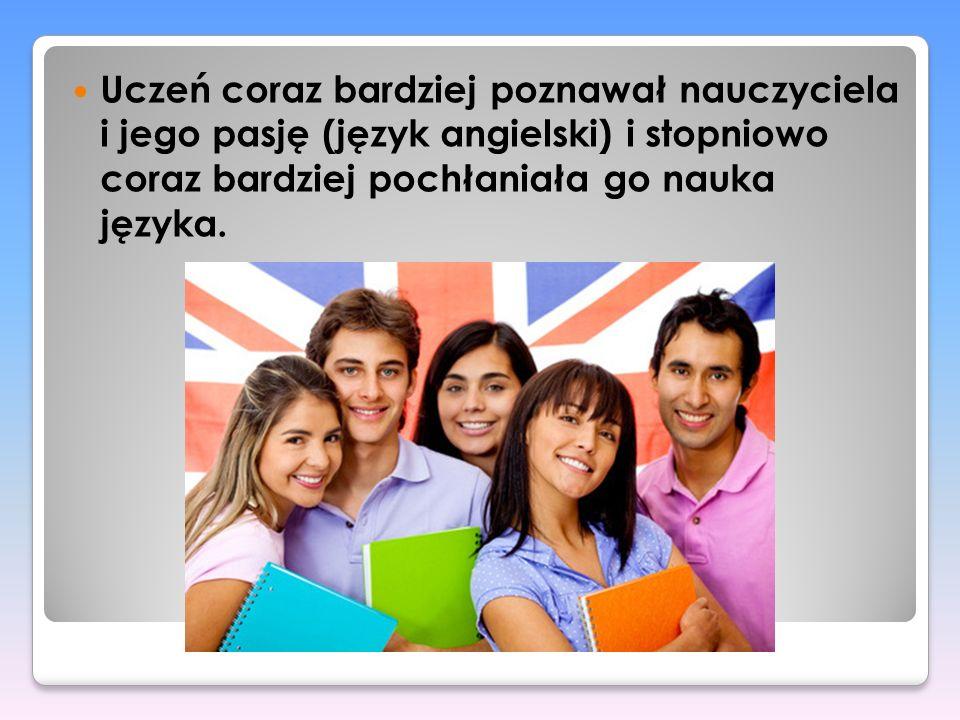 Uczeń coraz bardziej poznawał nauczyciela i jego pasję (język angielski) i stopniowo coraz bardziej pochłaniała go nauka języka.