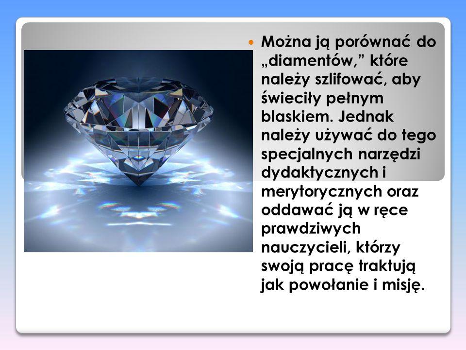 Można ją porównać do diamentów, które należy szlifować, aby świeciły pełnym blaskiem. Jednak należy używać do tego specjalnych narzędzi dydaktycznych