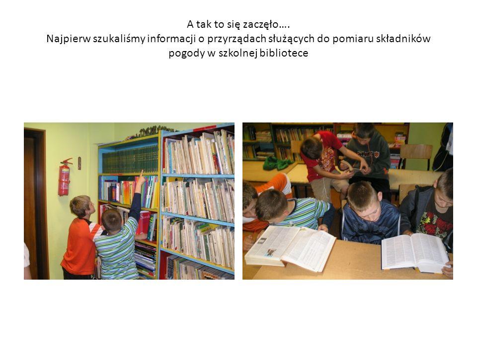 A tak to się zaczęło…. Najpierw szukaliśmy informacji o przyrządach służących do pomiaru składników pogody w szkolnej bibliotece