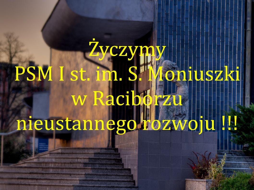 Życzymy PSM I st. im. S. Moniuszki w Raciborzu nieustannego rozwoju !!!