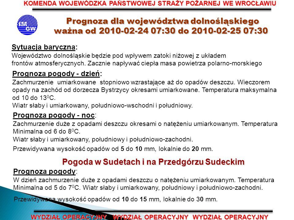 KOMENDA WOJEWÓDZKA PAŃSTWOWEJ STRAŻY POŻARNEJ WE WROCŁAWIU WYDZIAŁ OPERACYJNY WYDZIAŁ OPERACYJNY WYDZIAŁ OPERACYJNY Prognoza dla województwa dolnośląskiego Prognoza dla województwa dolnośląskiego ważna od 2010-02-24 07:30 do 2010-02-25 07:30 Sytuacja baryczna: Województwo dolnośląskie będzie pod wpływem zatoki niżowej z układem frontów atmosferycznych.