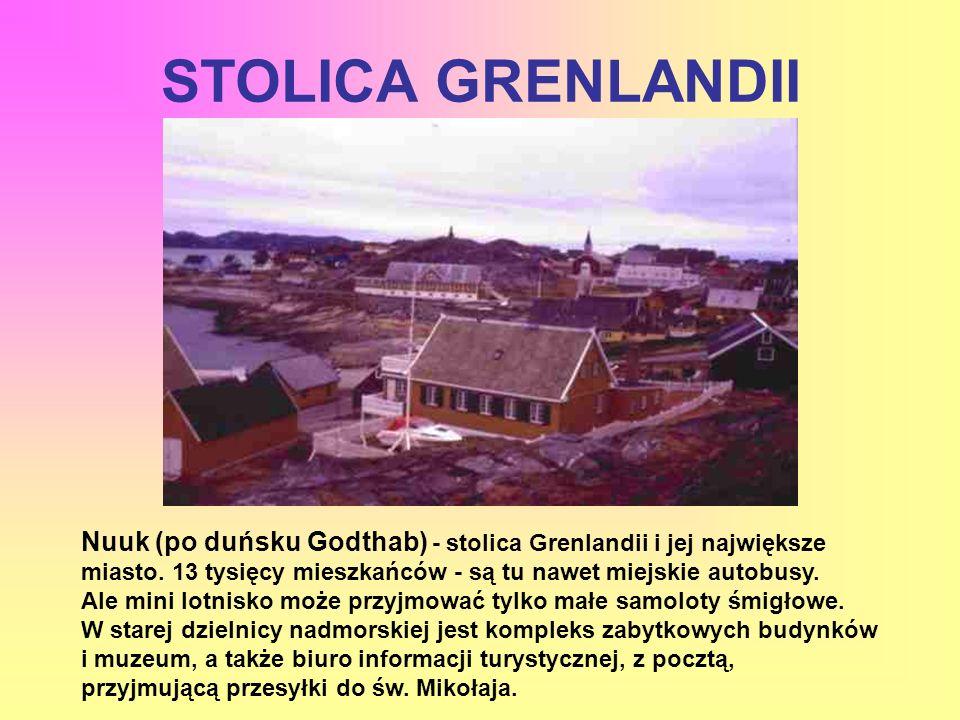 STOLICA GRENLANDII Nuuk (po duńsku Godthab) - stolica Grenlandii i jej największe miasto. 13 tysięcy mieszkańców - są tu nawet miejskie autobusy. Ale