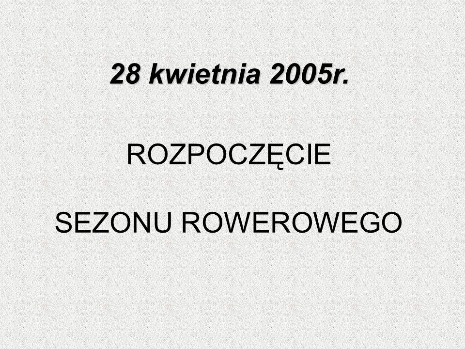 28 kwietnia 2005r. ROZPOCZĘCIE SEZONU ROWEROWEGO