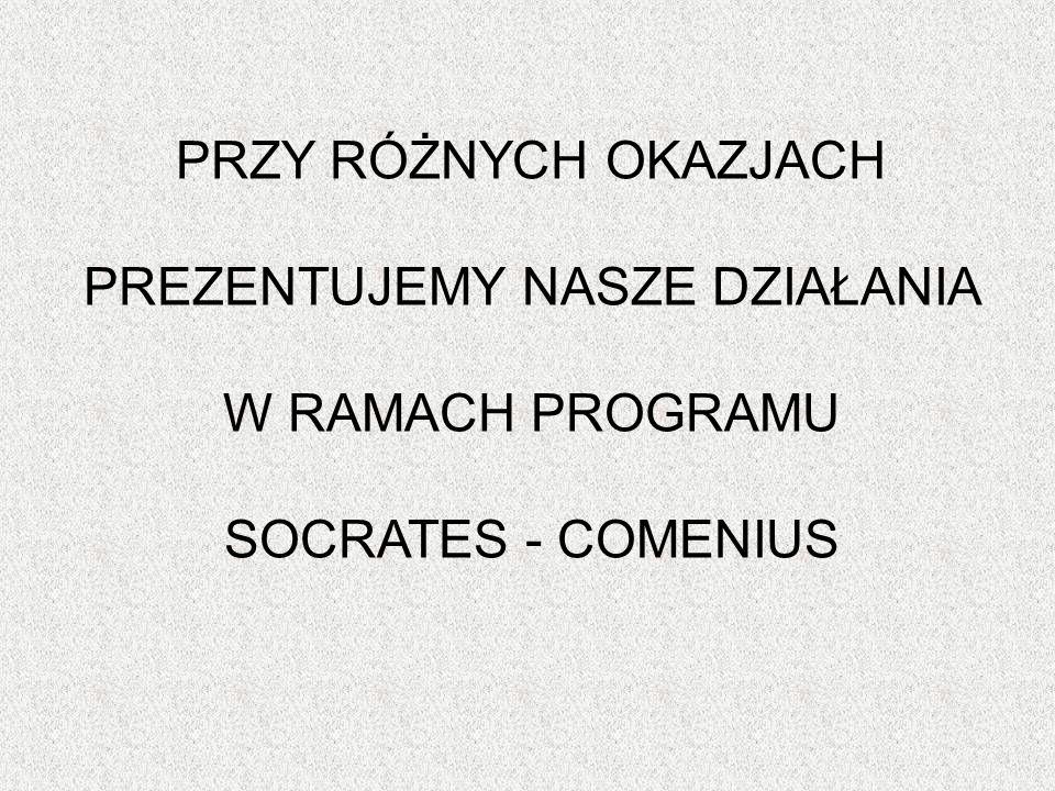 PRZY RÓŻNYCH OKAZJACH PREZENTUJEMY NASZE DZIAŁANIA W RAMACH PROGRAMU SOCRATES - COMENIUS