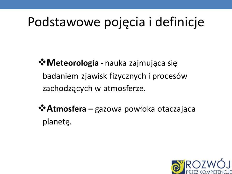 Podstawowe pojęcia i definicje M eteorologia - nauka zajmująca się badaniem zjawisk fizycznych i procesów zachodzących w atmosferze.