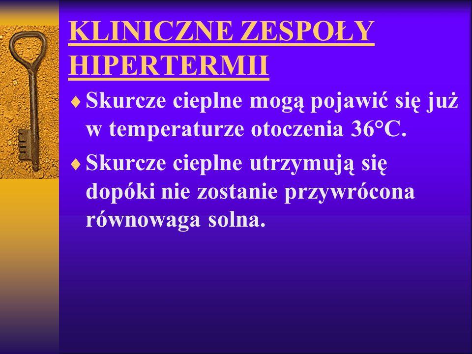 KLINICZNE ZESPOŁY HIPERTERMII Skurcze cieplne mogą pojawić się już w temperaturze otoczenia 36°C. Skurcze cieplne utrzymują się dopóki nie zostanie pr