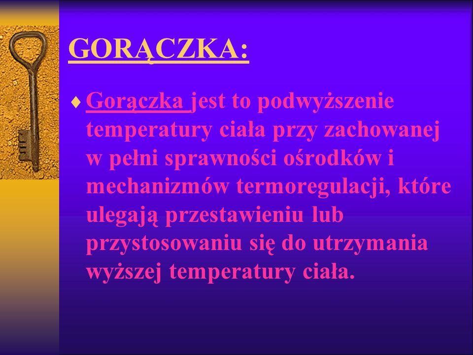 GORĄCZKA: Gorączka jest to podwyższenie temperatury ciała przy zachowanej w pełni sprawności ośrodków i mechanizmów termoregulacji, które ulegają prze