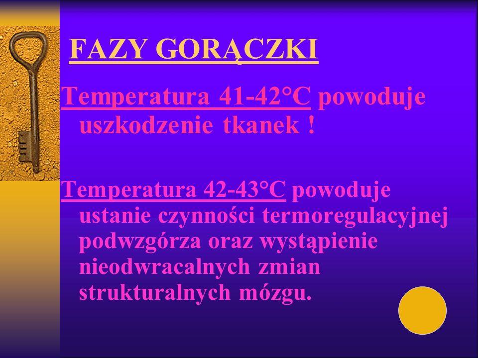 FAZY GORĄCZKI Temperatura 41-42°C powoduje uszkodzenie tkanek ! Temperatura 42-43°C powoduje ustanie czynności termoregulacyjnej podwzgórza oraz wystą