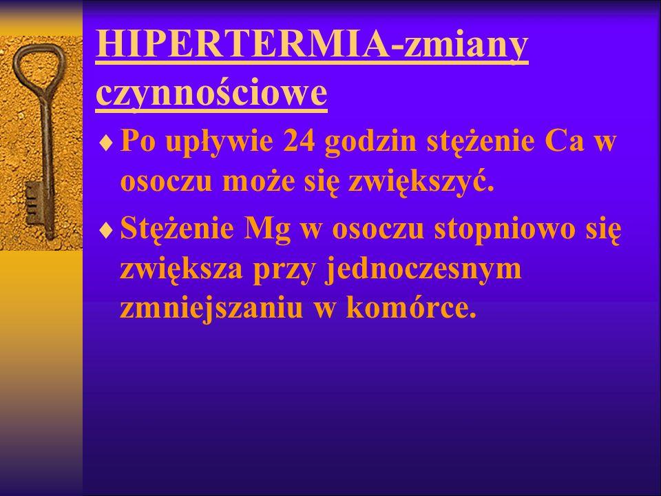 HIPERTERMIA-zmiany czynnościowe Po upływie 24 godzin stężenie Ca w osoczu może się zwiększyć. Stężenie Mg w osoczu stopniowo się zwiększa przy jednocz