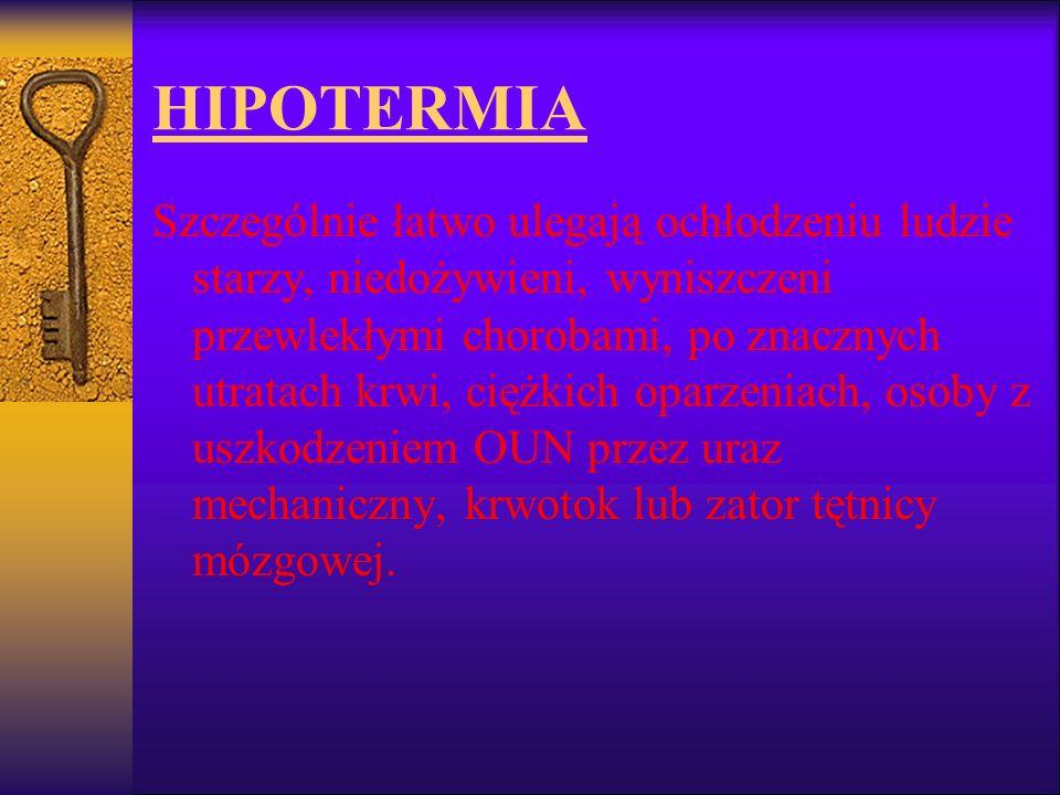 HIPOTERMIA Szczególnie łatwo ulegają ochłodzeniu ludzie starzy, niedożywieni, wyniszczeni przewlekłymi chorobami, po znacznych utratach krwi, ciężkich
