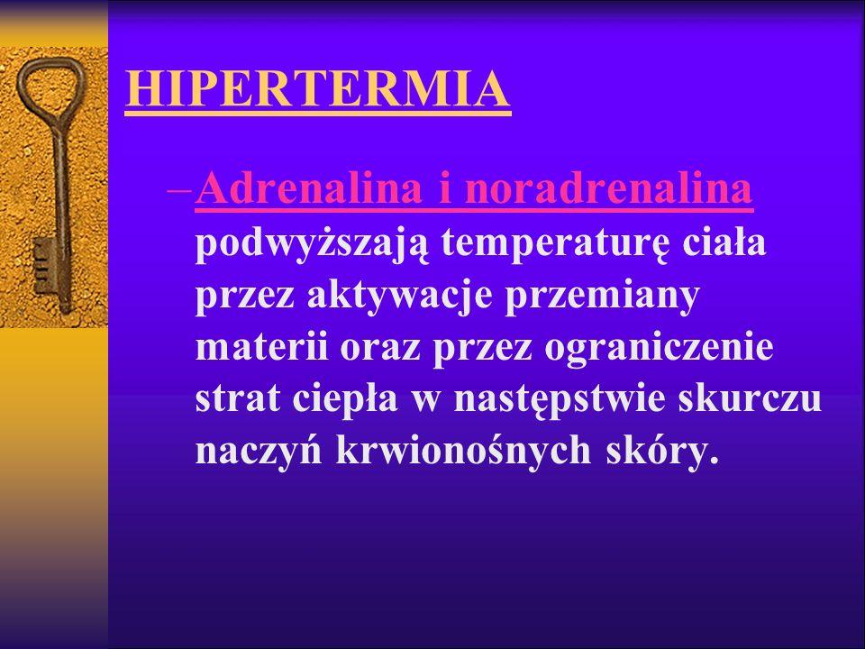 HIPERTERMIA –Adrenalina i noradrenalina podwyższają temperaturę ciała przez aktywacje przemiany materii oraz przez ograniczenie strat ciepła w następs