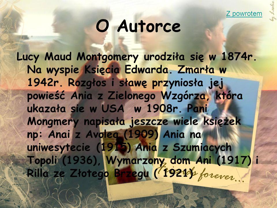 O Autorce Lucy Maud Montgomery urodziła się w 1874r. Na wyspie Księcia Edwarda. Zmarła w 1942r. Rozgłos i sławę przyniosła jej powieść Ania z Zieloneg
