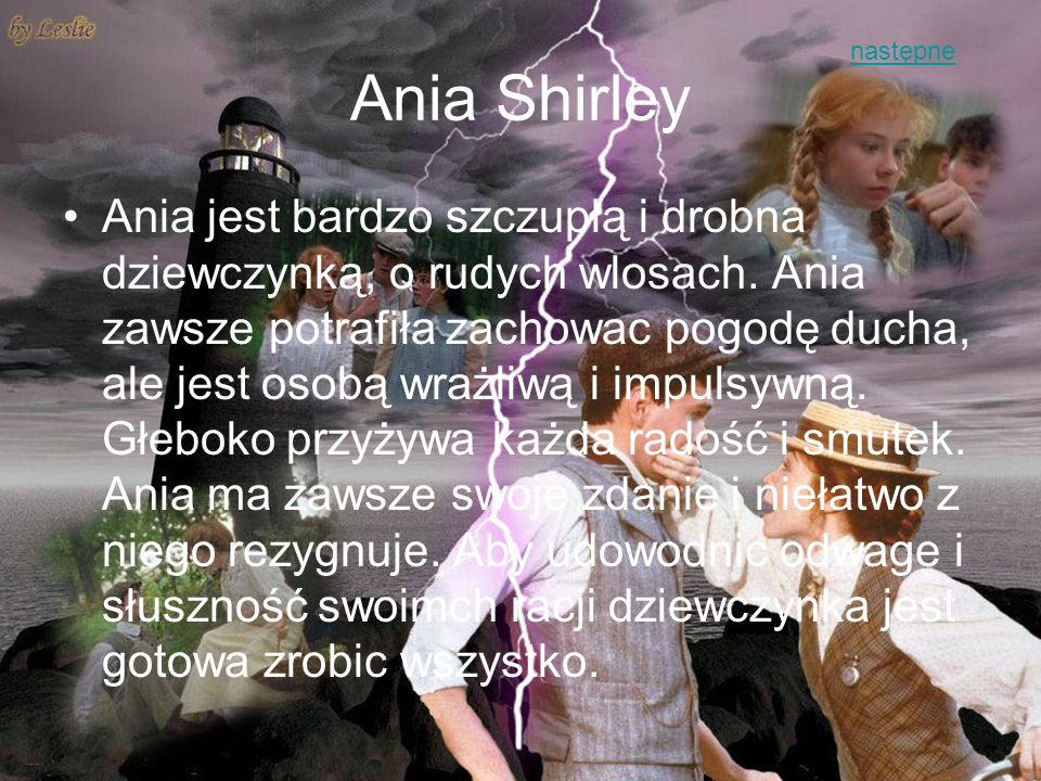 Ania Shirley Ania jest bardzo szczupłą i drobna dziewczynką, o rudych wlosach. Ania zawsze potrafiła zachowac pogodę ducha, ale jest osobą wrażliwą i
