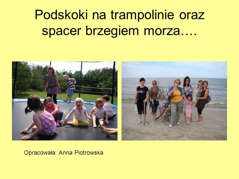Podskoki na trampolinie oraz spacer brzegiem morza…. Opracowała: Anna Piotrowska