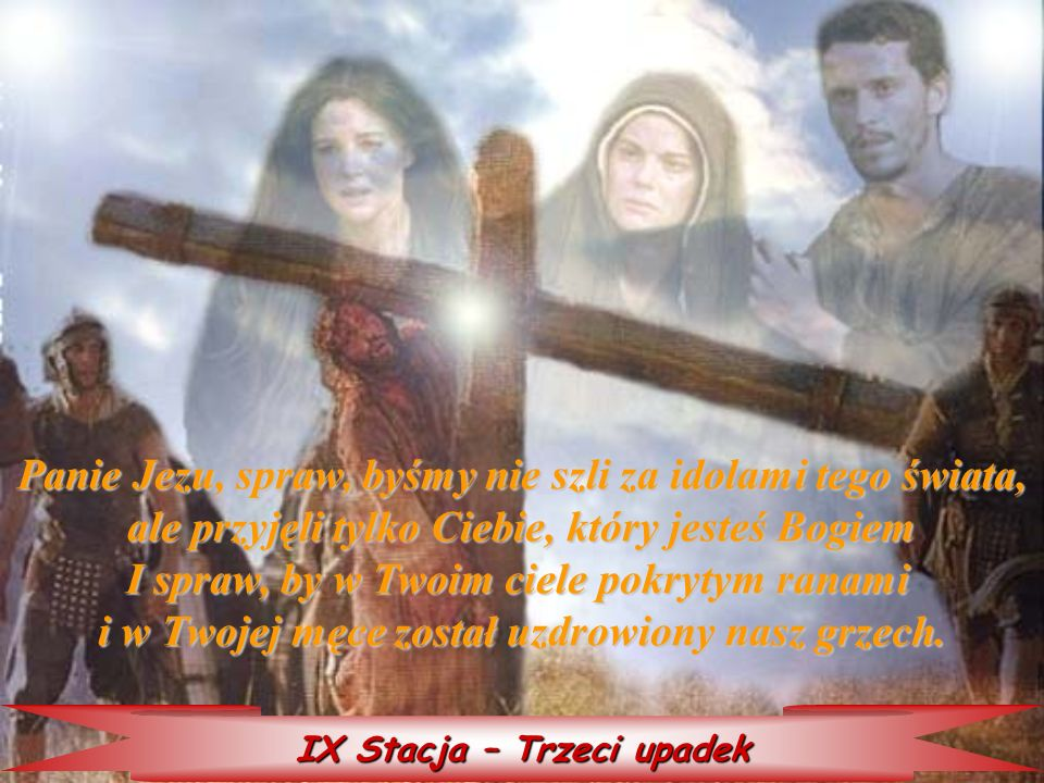 IX Stacja – Trzeci upadek Panie Jezu, spraw, byśmy byśmy nie szli za idolami tego świata, ale przyjęli tylko Ciebie, który jesteś Bogiem I spraw, by w