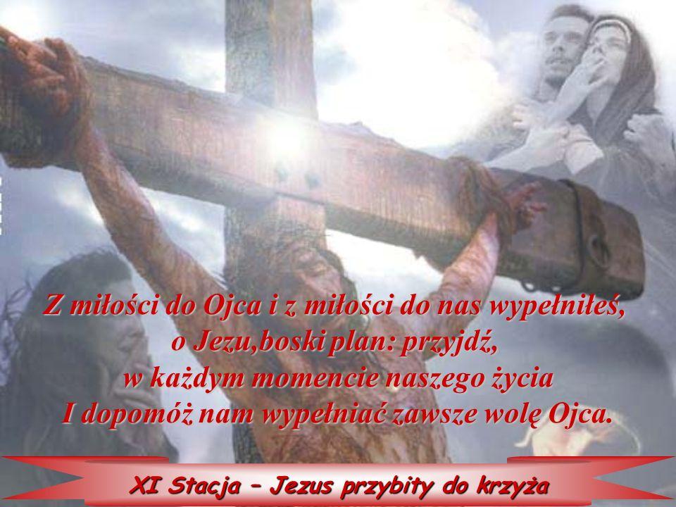 XI Stacja – Jezus przybity do krzyża Z miłości do Ojca i z miłości do nas wypełniłeś, o Jezu,boski plan: przyjdź, w każdym momencie naszego życia I do