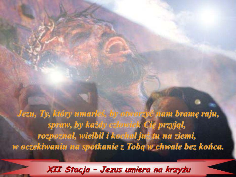 XII Stacja – Jezus umiera na krzyżu Jezu, Ty, który który umarłeś, by otworzyć nam bramę raju, spraw, by każdy człowiek Cię przyjął, rozpoznał, wielbi