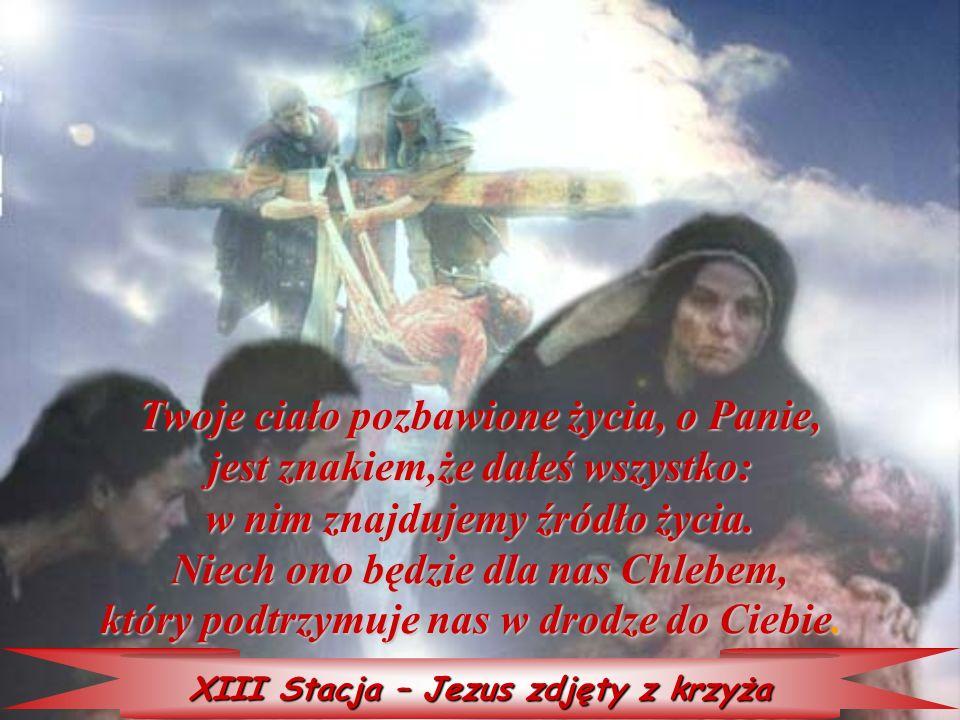 XIII Stacja – Jezus zdjęty z krzyża Twoje ciało ciało pozbawione życia, o Panie, jest znakiem,że dałeś wszystko: w nim znajdujemy źródło życia. Niech