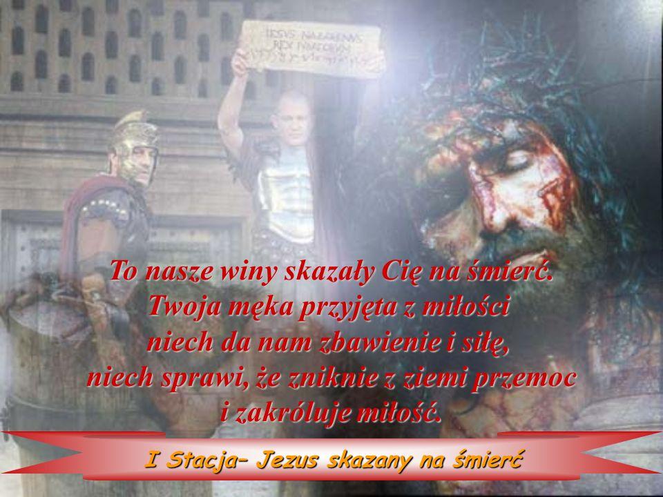 I Stacja– Jezus skazany na śmierć To nasze winy skazały skazały Cię na śmierć. Twoja męka męka przyjęta z miłości niech da nam zbawienie i siłę, niech
