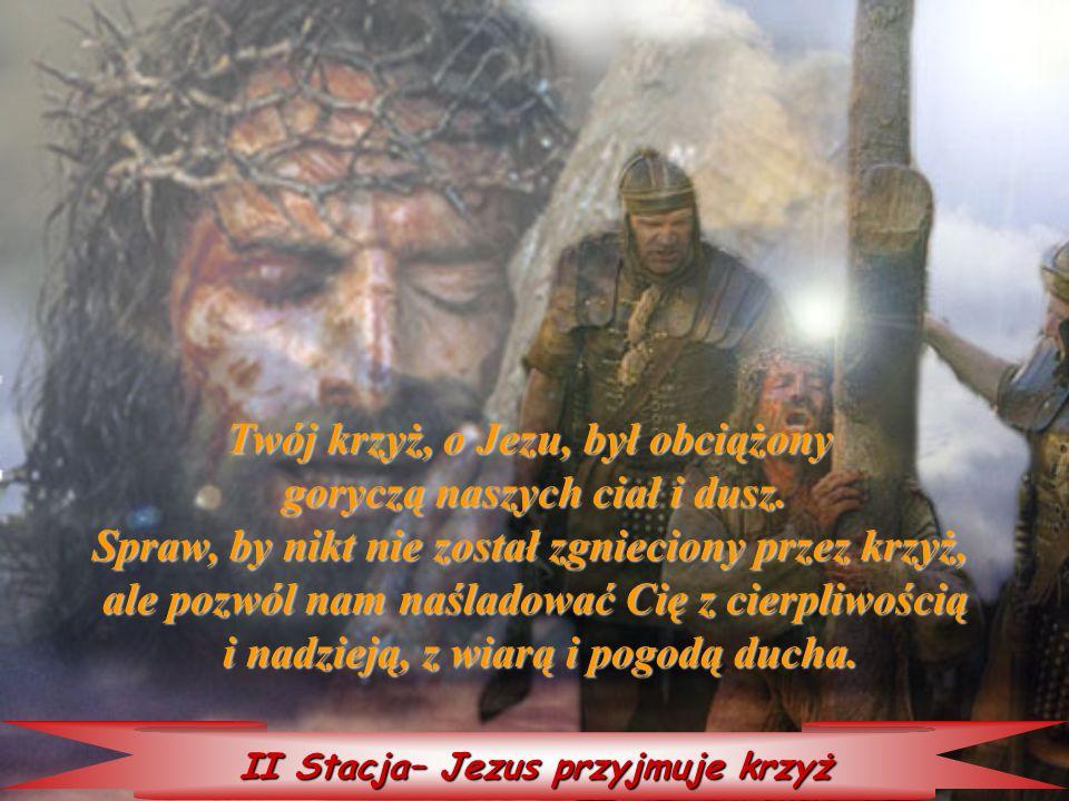 II Stacja– Jezus przyjmuje krzyż Twój Twój krzyż, o Jezu, był obciążony goryczą naszych ciał i dusz. Spraw, by nikt nie został zgnieciony przez krzyż,