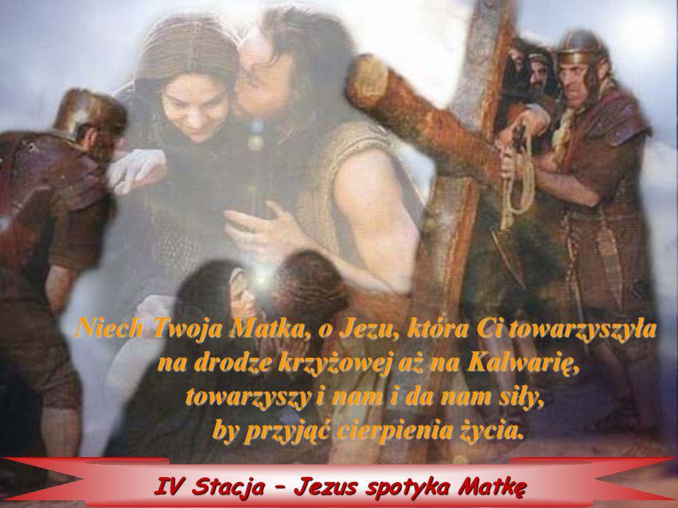 IV Stacja – Jezus spotyka Matkę Niech Twoja Matka, o Jezu, która która Ci towarzyszyła na drodze krzyżowej aż na Kalwarię, towarzyszy i nam i da nam s