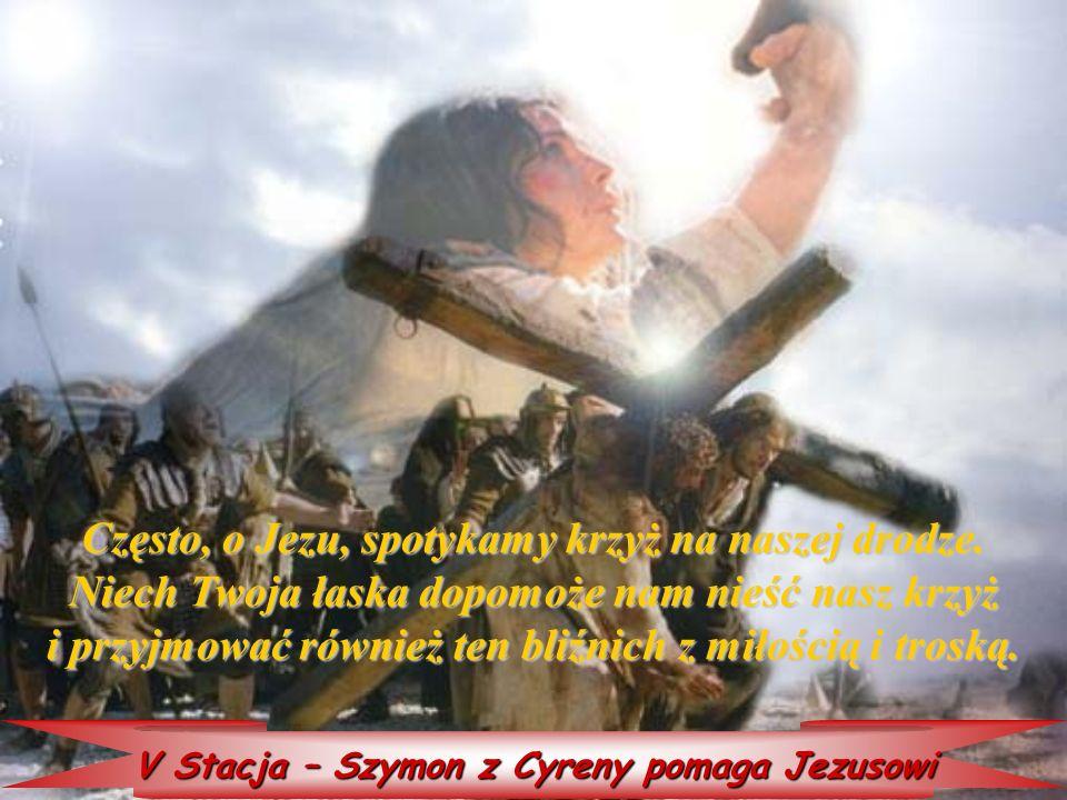 V Stacja – Szymon z Cyreny pomaga Jezusowi Często, Często, o Jezu, spotykamy krzyż na naszej drodze. Niech Twoja łaska dopomoże nam nieść nasz krzyż i
