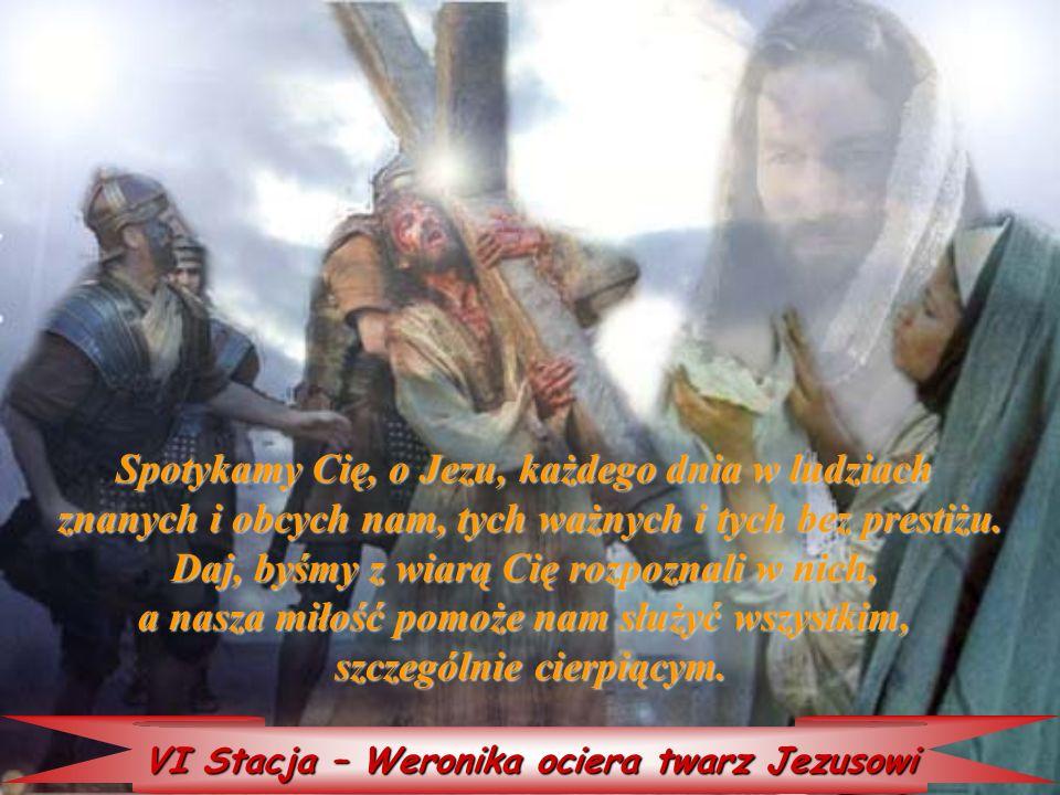 VI Stacja – Weronika ociera twarz Jezusowi Spotykamy Cię, Cię, o Jezu, każdego dnia w ludziach znanych i obcych nam, tych ważnych i tych bez prestiżu.