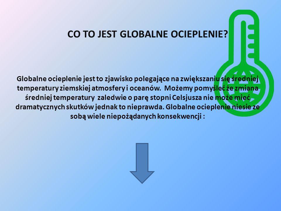 CO TO JEST GLOBALNE OCIEPLENIE? Globalne ocieplenie jest to zjawisko polegające na zwiększaniu się średniej temperatury ziemskiej atmosfery i oceanów.