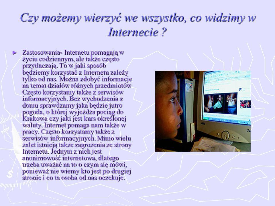 Czy możemy wierzyć we wszystko, co widzimy w Internecie ? Zastosowania- Internetu pomagają w życiu codziennym, ale także często przytłaczają. To w jak