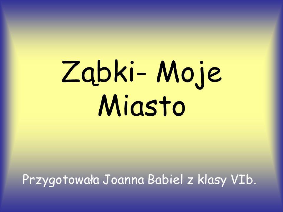 Ząbki- Moje Miasto Przygotowała Joanna Babiel z klasy VIb.